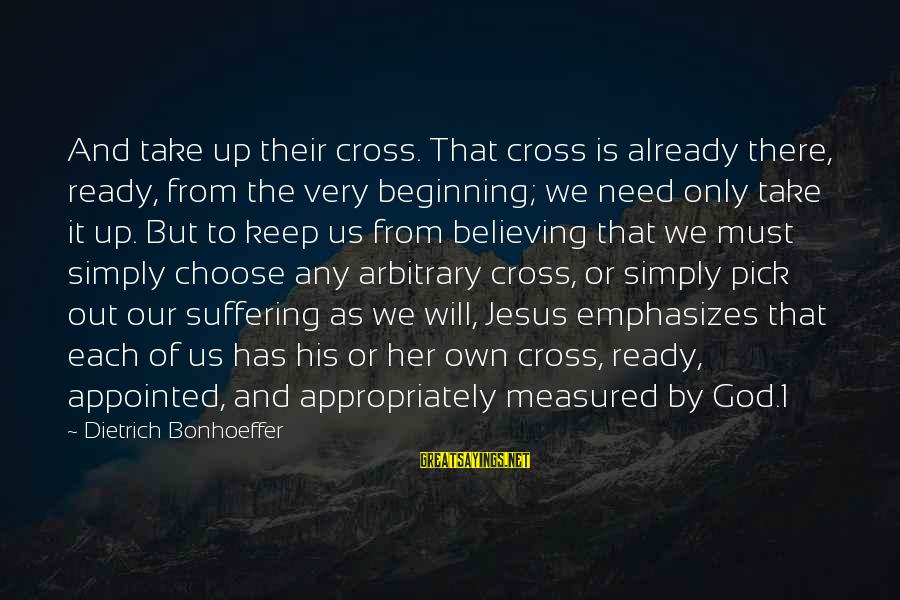 Believing Sayings By Dietrich Bonhoeffer: And take up their cross. That cross is already there, ready, from the very beginning;