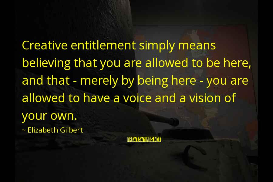 Believing Sayings By Elizabeth Gilbert: Creative entitlement simply means believing that you are allowed to be here, and that -