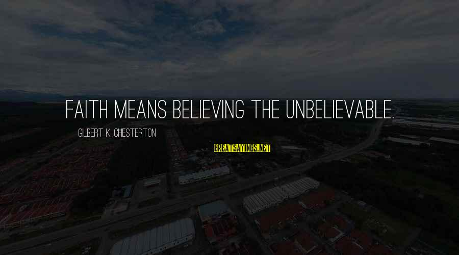 Believing Sayings By Gilbert K. Chesterton: Faith means believing the unbelievable.