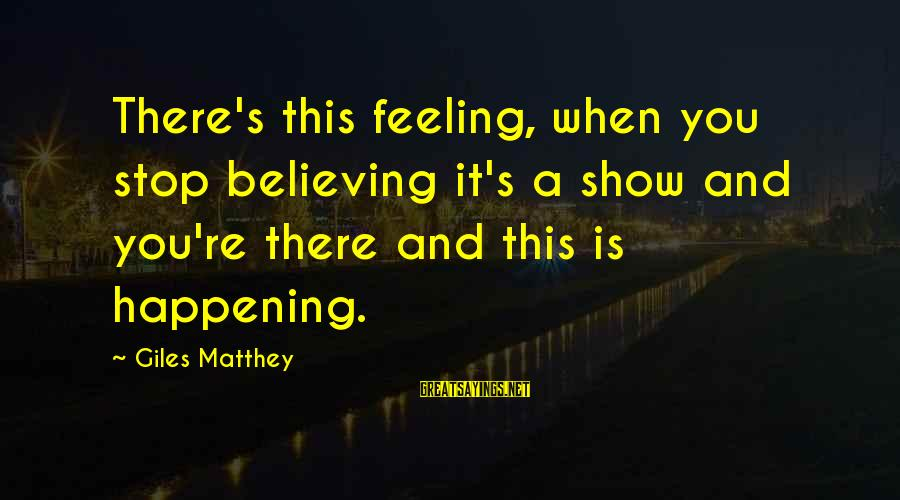 Believing Sayings By Giles Matthey: There's this feeling, when you stop believing it's a show and you're there and this