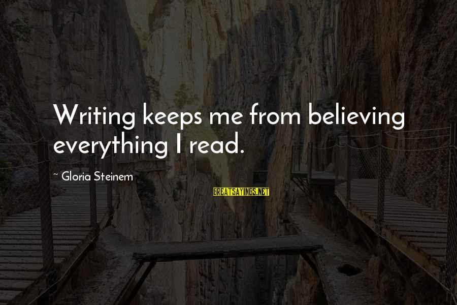Believing Sayings By Gloria Steinem: Writing keeps me from believing everything I read.