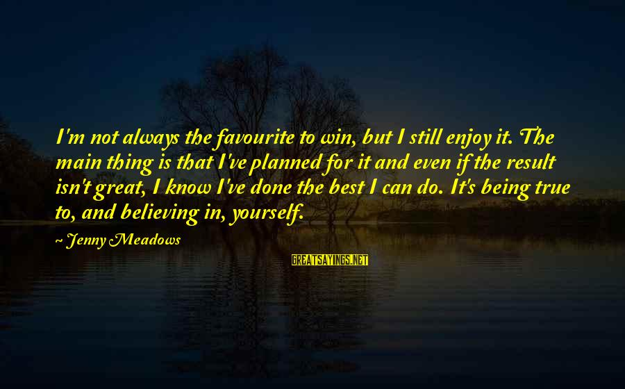 Believing Sayings By Jenny Meadows: I'm not always the favourite to win, but I still enjoy it. The main thing