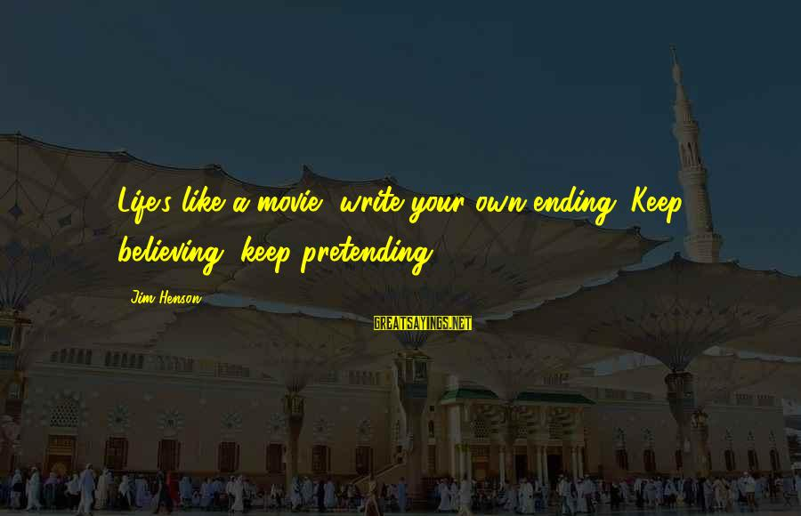 Believing Sayings By Jim Henson: Life's like a movie, write your own ending. Keep believing, keep pretending.