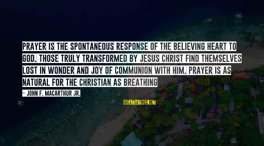 Believing Sayings By John F. MacArthur Jr.: Prayer is the spontaneous response of the believing heart to God. Those truly transformed by