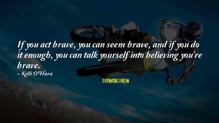 Believing Sayings By Kelli O'Hara: If you act brave, you can seem brave, and if you do it enough, you