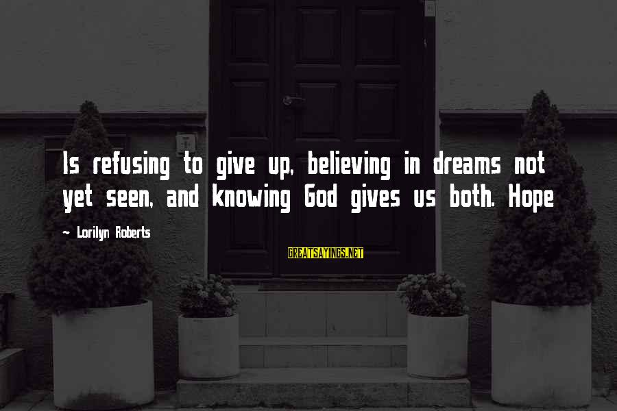 Believing Sayings By Lorilyn Roberts: Is refusing to give up, believing in dreams not yet seen, and knowing God gives