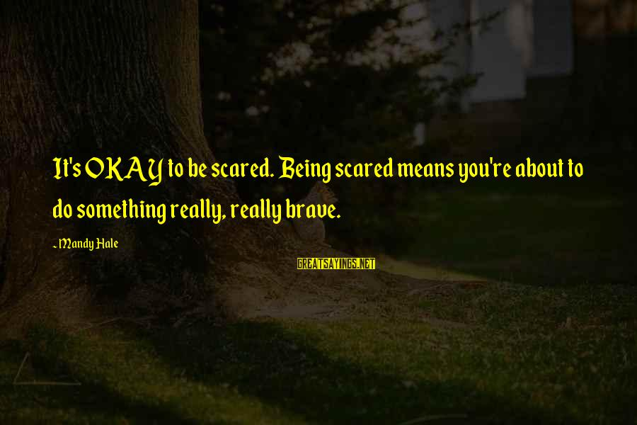 Believing Sayings By Mandy Hale: It's OKAY to be scared. Being scared means you're about to do something really, really