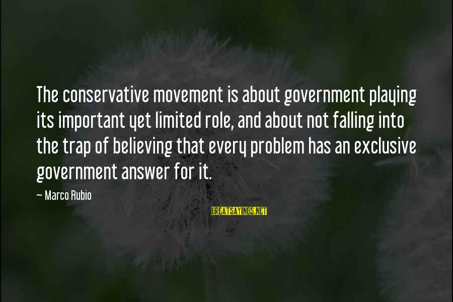 Believing Sayings By Marco Rubio: The conservative movement is about government playing its important yet limited role, and about not