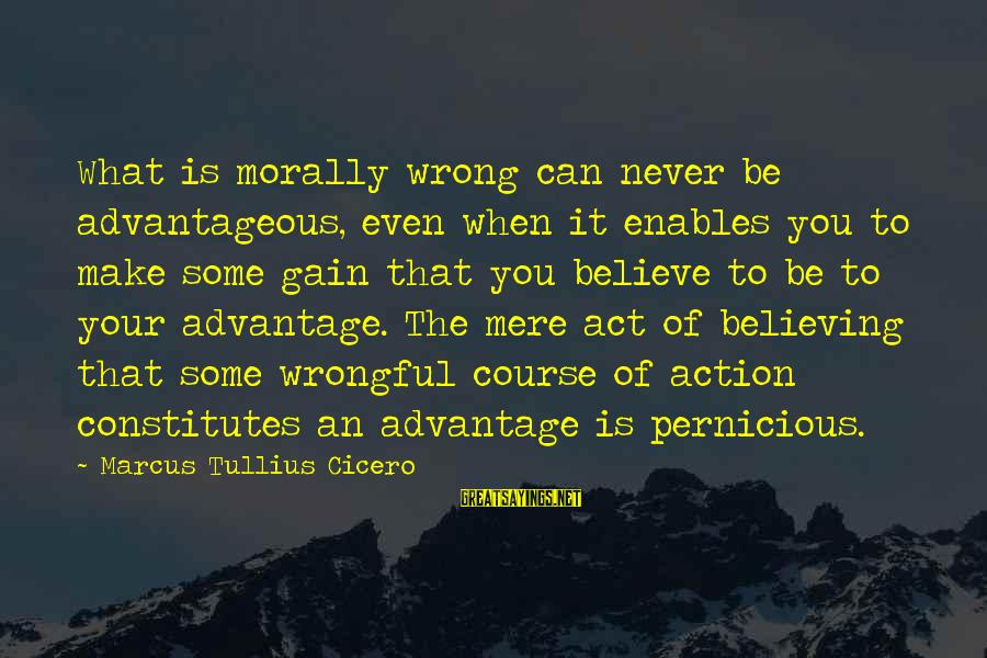 Believing Sayings By Marcus Tullius Cicero: What is morally wrong can never be advantageous, even when it enables you to make