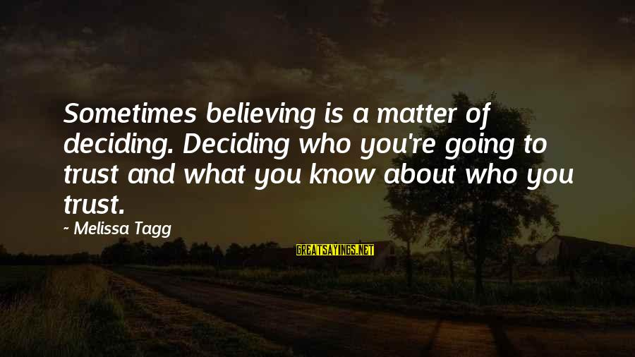 Believing Sayings By Melissa Tagg: Sometimes believing is a matter of deciding. Deciding who you're going to trust and what