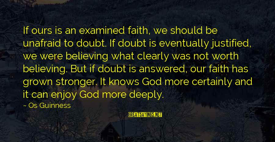 Believing Sayings By Os Guinness: If ours is an examined faith, we should be unafraid to doubt. If doubt is