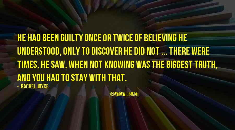 Believing Sayings By Rachel Joyce: He had been guilty once or twice of believing he understood, only to discover he