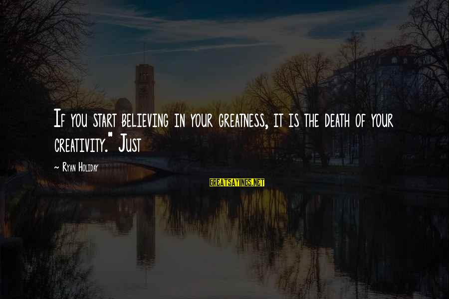 """Believing Sayings By Ryan Holiday: If you start believing in your greatness, it is the death of your creativity."""" Just"""