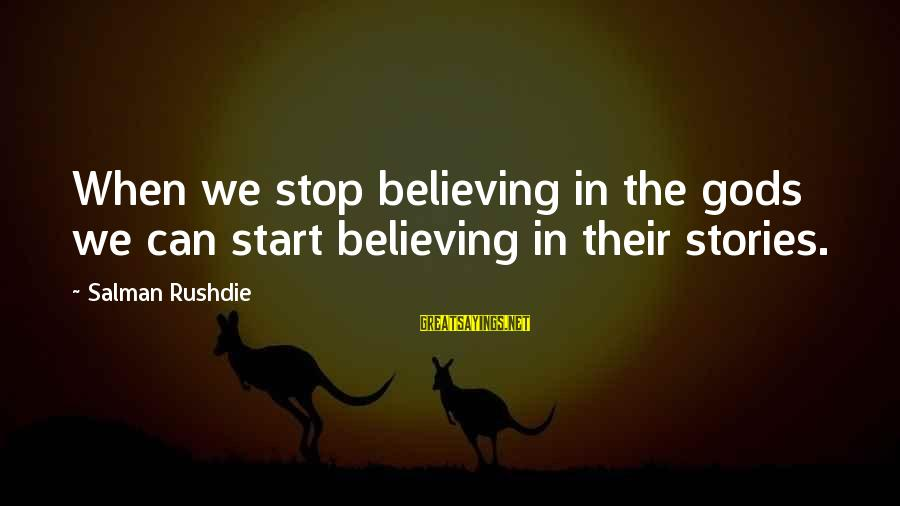 Believing Sayings By Salman Rushdie: When we stop believing in the gods we can start believing in their stories.