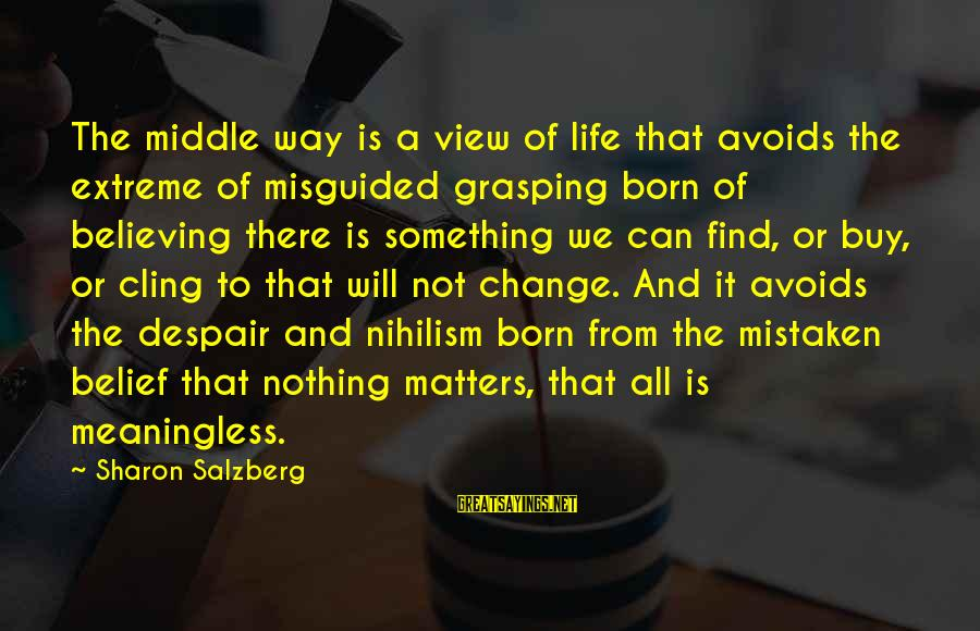 Believing Sayings By Sharon Salzberg: The middle way is a view of life that avoids the extreme of misguided grasping
