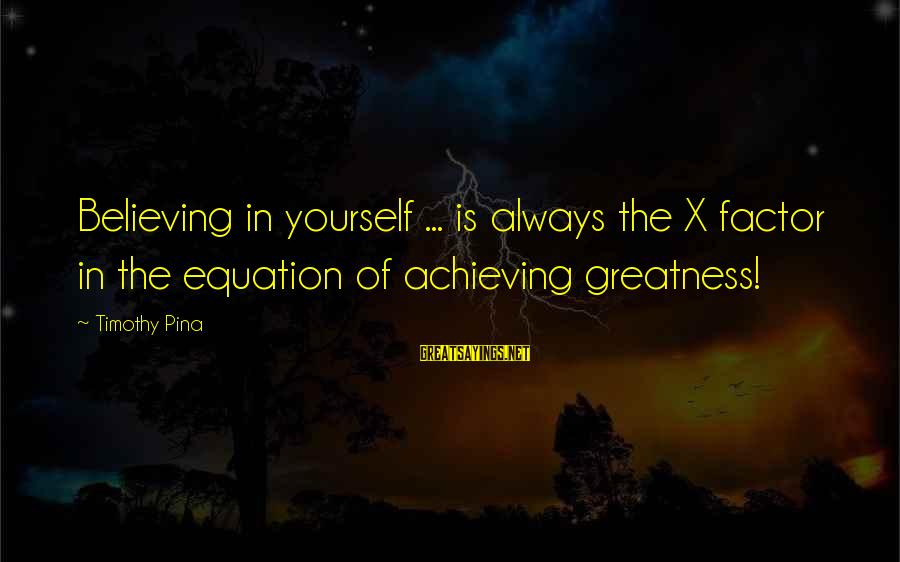 Believing Sayings By Timothy Pina: Believing in yourself ... is always the X factor in the equation of achieving greatness!