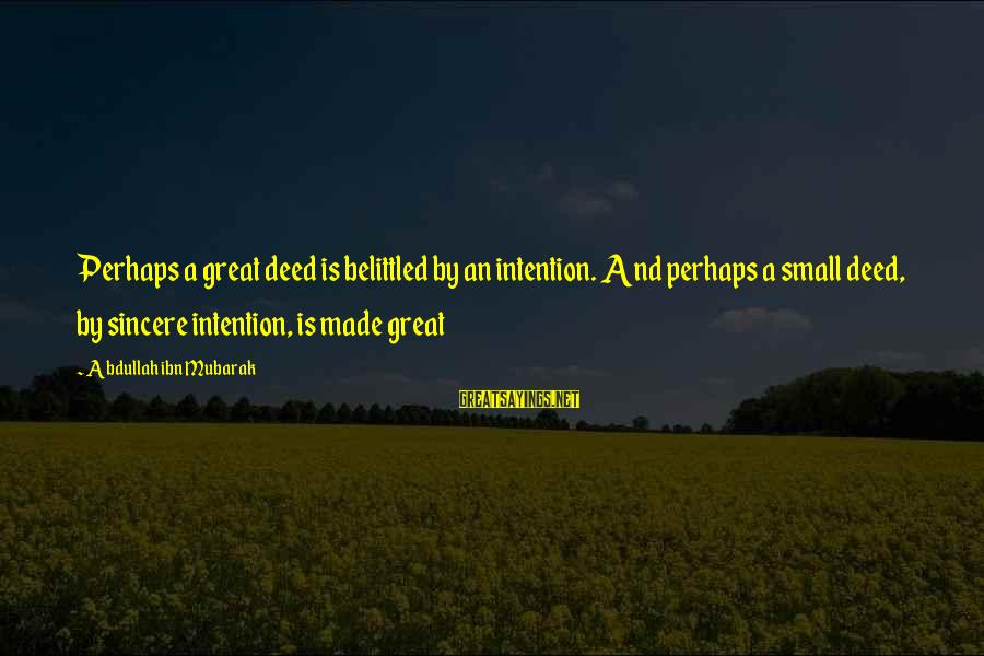 Belittled Sayings By Abdullah Ibn Mubarak: Perhaps a great deed is belittled by an intention. And perhaps a small deed, by