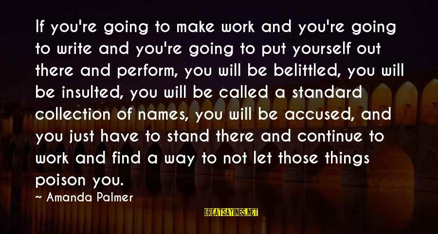 Belittled Sayings By Amanda Palmer: If you're going to make work and you're going to write and you're going to