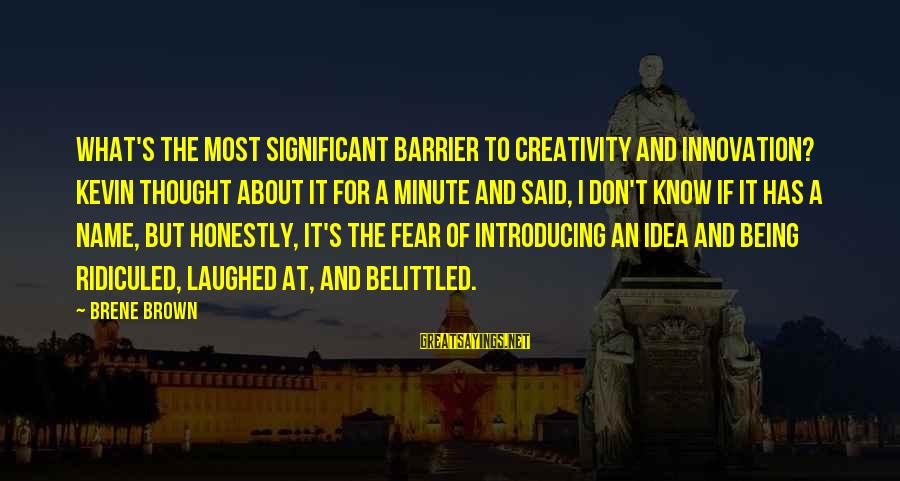 Belittled Sayings By Brene Brown: What's the most significant barrier to creativity and innovation? Kevin thought about it for a