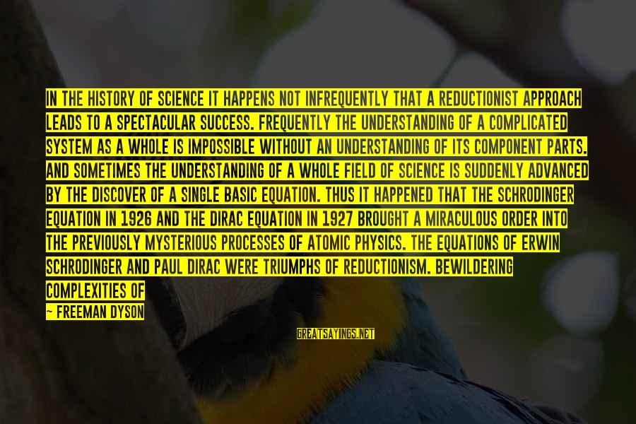 Belittled Sayings By Freeman Dyson: In the history of science it happens not infrequently that a reductionist approach leads to