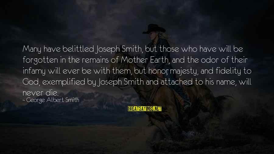 Belittled Sayings By George Albert Smith: Many have belittled Joseph Smith, but those who have will be forgotten in the remains