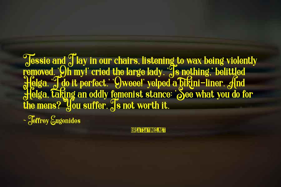 Belittled Sayings By Jeffrey Eugenides: Tessie and I lay in our chairs, listening to wax being violently removed. 'Oh my!'
