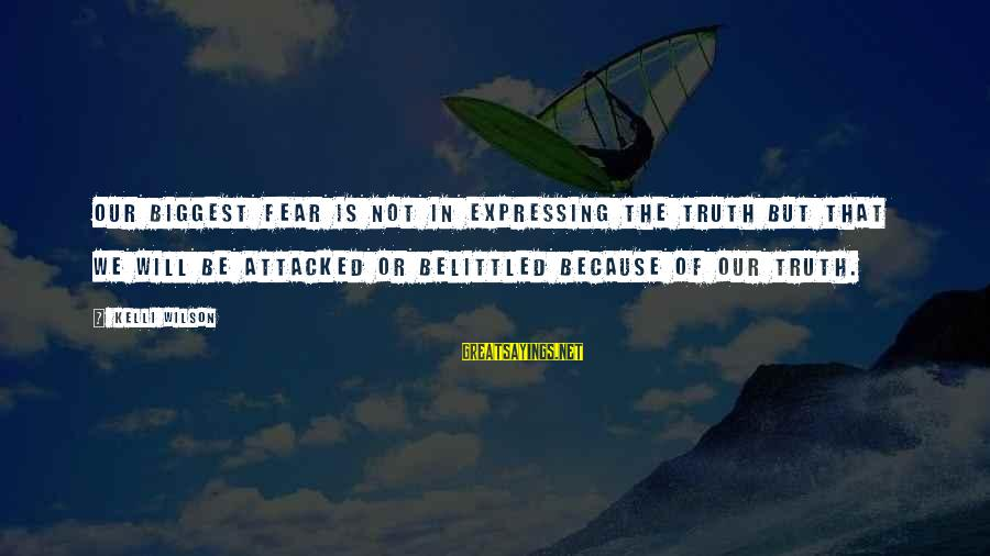 Belittled Sayings By Kelli Wilson: Our biggest fear is not in expressing the truth but that we will be attacked