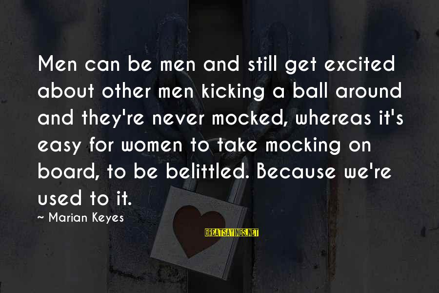 Belittled Sayings By Marian Keyes: Men can be men and still get excited about other men kicking a ball around