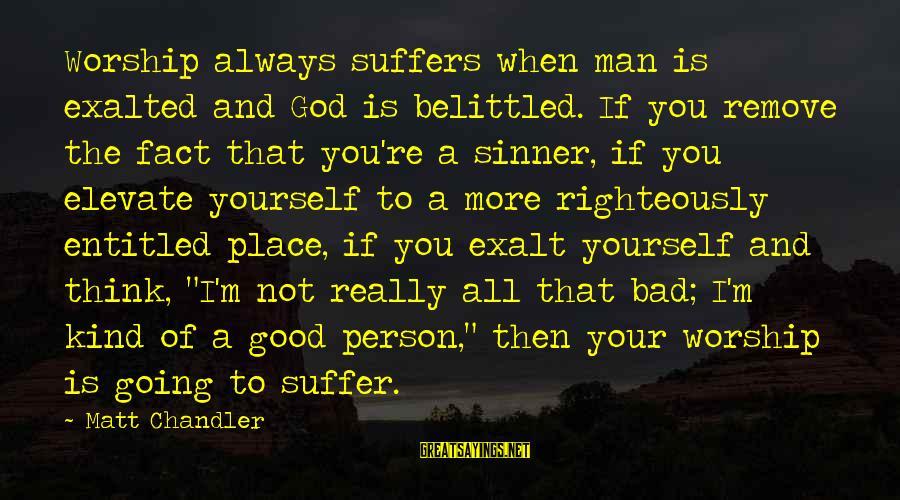 Belittled Sayings By Matt Chandler: Worship always suffers when man is exalted and God is belittled. If you remove the