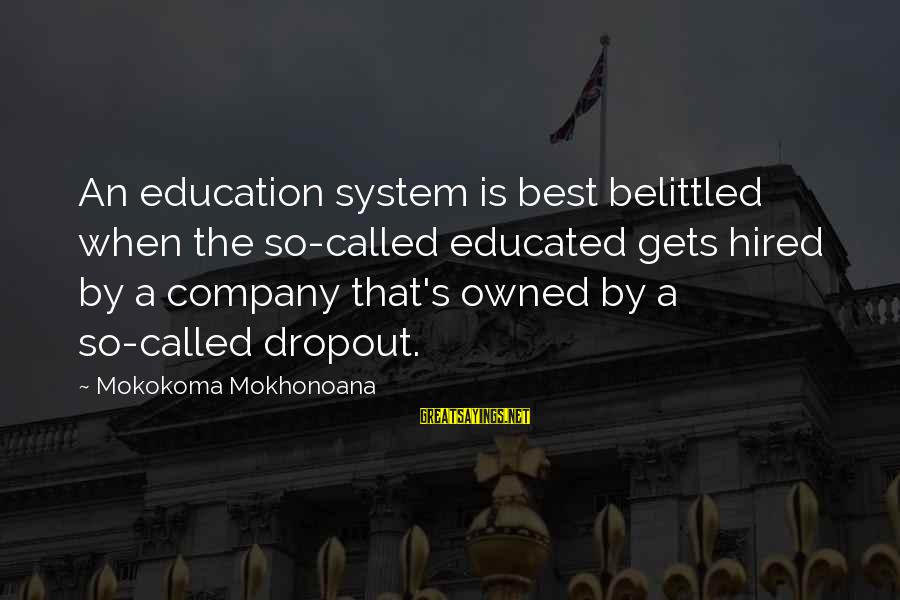 Belittled Sayings By Mokokoma Mokhonoana: An education system is best belittled when the so-called educated gets hired by a company