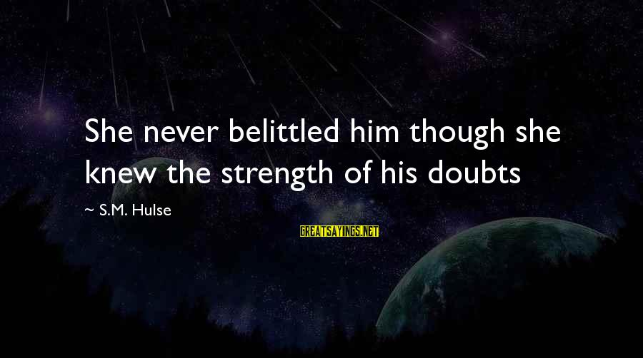 Belittled Sayings By S.M. Hulse: She never belittled him though she knew the strength of his doubts