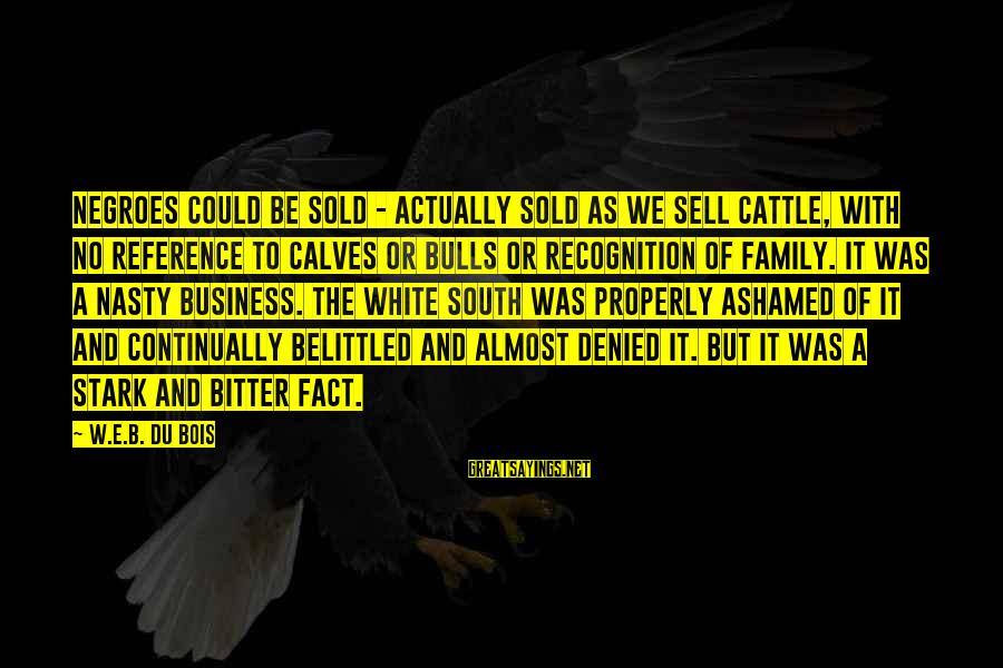 Belittled Sayings By W.E.B. Du Bois: Negroes could be sold - actually sold as we sell cattle, with no reference to
