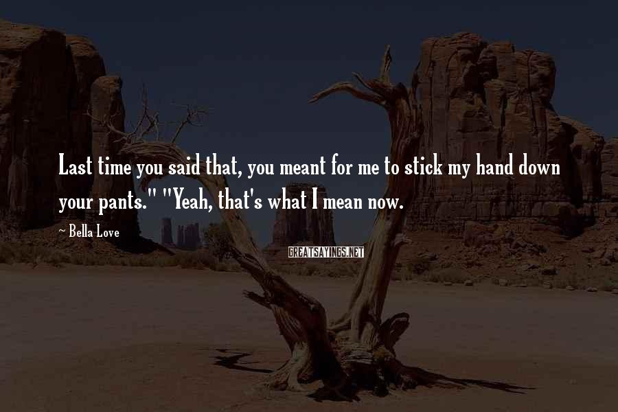 Bella Love Sayings: Last time you said that, you meant for me to stick my hand down your