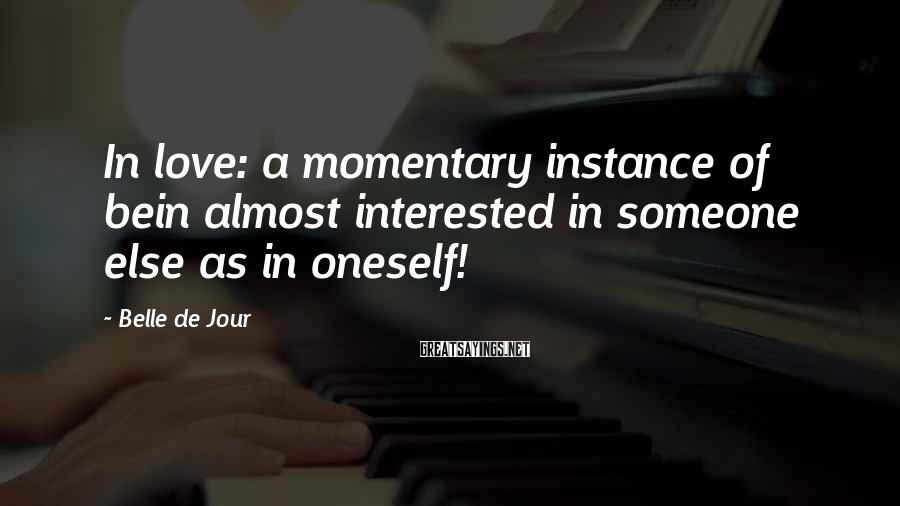 Belle De Jour Sayings: In love: a momentary instance of bein almost interested in someone else as in oneself!