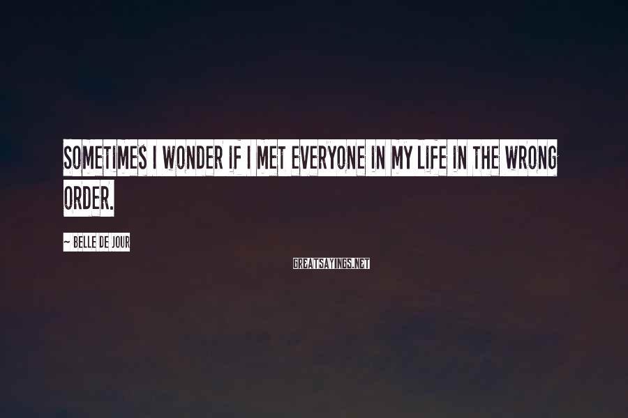 Belle De Jour Sayings: Sometimes I wonder if I met everyone in my life in the wrong order.