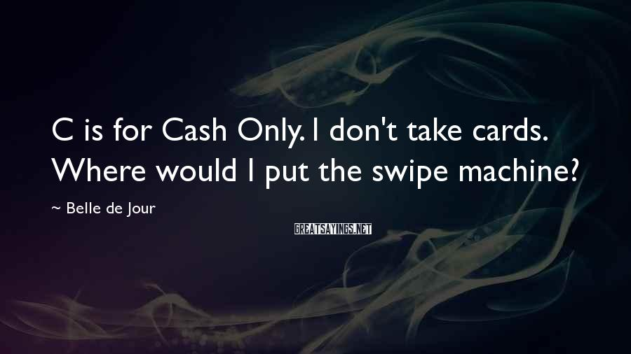 Belle De Jour Sayings: C is for Cash Only. I don't take cards. Where would I put the swipe