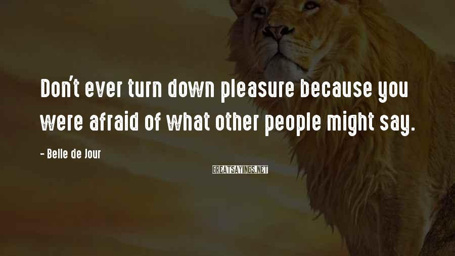 Belle De Jour Sayings: Don't ever turn down pleasure because you were afraid of what other people might say.