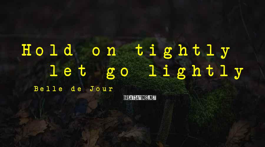 Belle De Jour Sayings: Hold on tightly - let go lightly