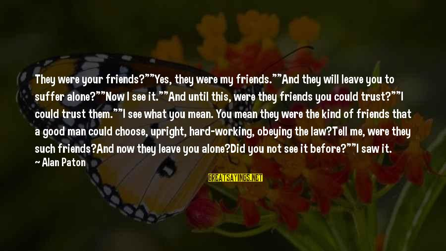"""Beloved Friends Sayings By Alan Paton: They were your friends?""""""""Yes, they were my friends.""""""""And they will leave you to suffer alone?""""""""Now"""