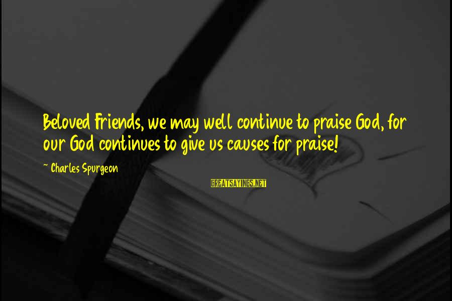 Beloved Friends Sayings By Charles Spurgeon: Beloved Friends, we may well continue to praise God, for our God continues to give