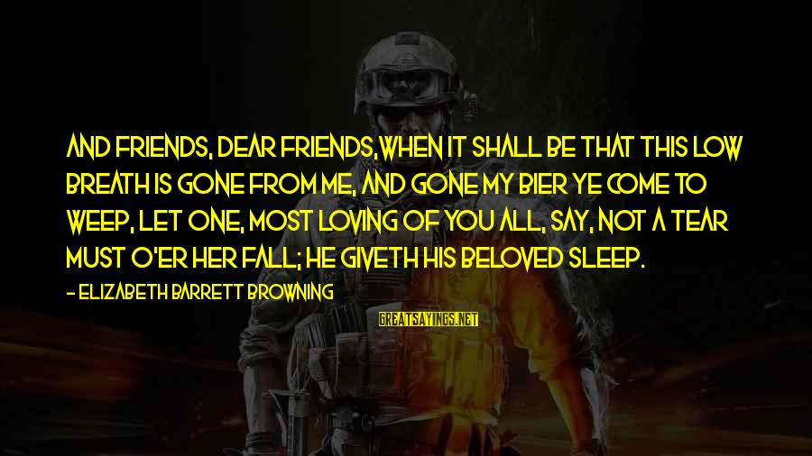 Beloved Friends Sayings By Elizabeth Barrett Browning: And friends, dear friends,when it shall be That this low breath is gone from me,