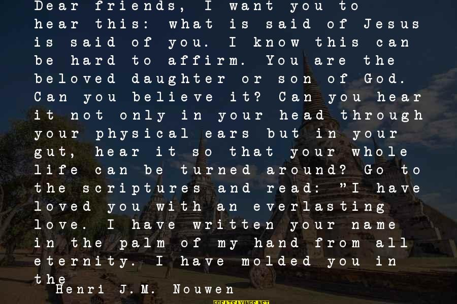 Beloved Friends Sayings By Henri J.M. Nouwen: Dear friends, I want you to hear this: what is said of Jesus is said