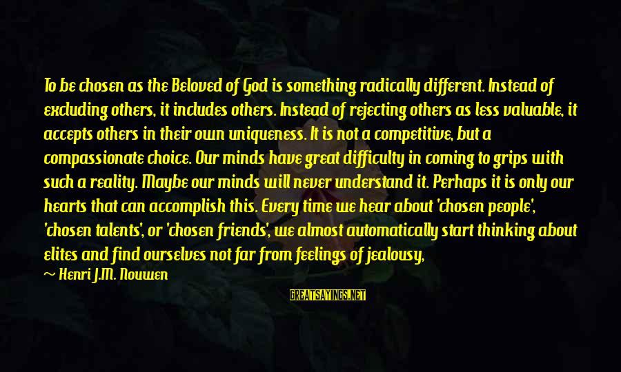 Beloved Friends Sayings By Henri J.M. Nouwen: To be chosen as the Beloved of God is something radically different. Instead of excluding