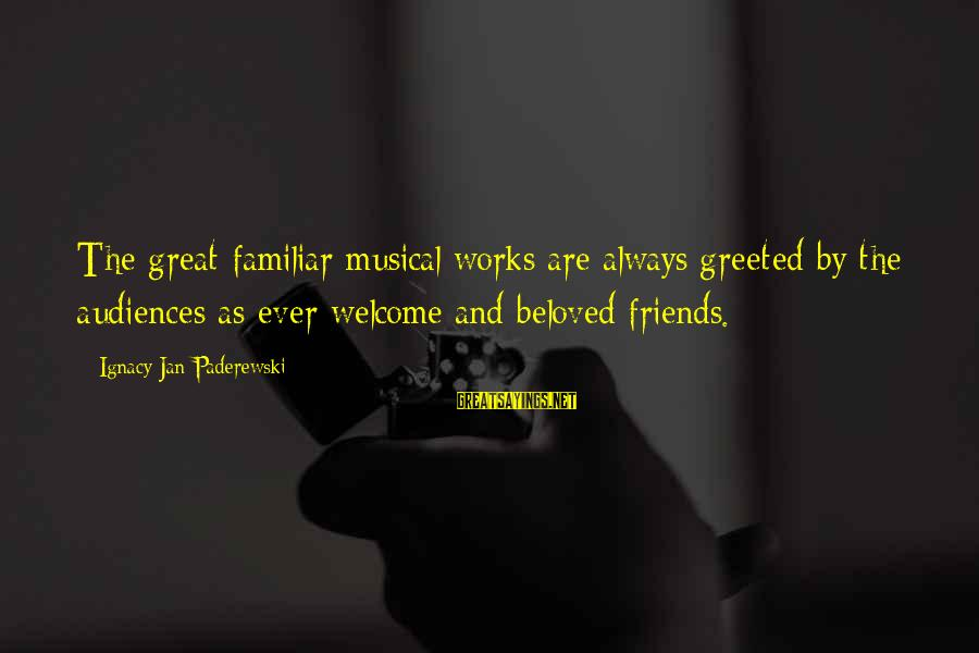 Beloved Friends Sayings By Ignacy Jan Paderewski: The great familiar musical works are always greeted by the audiences as ever welcome and