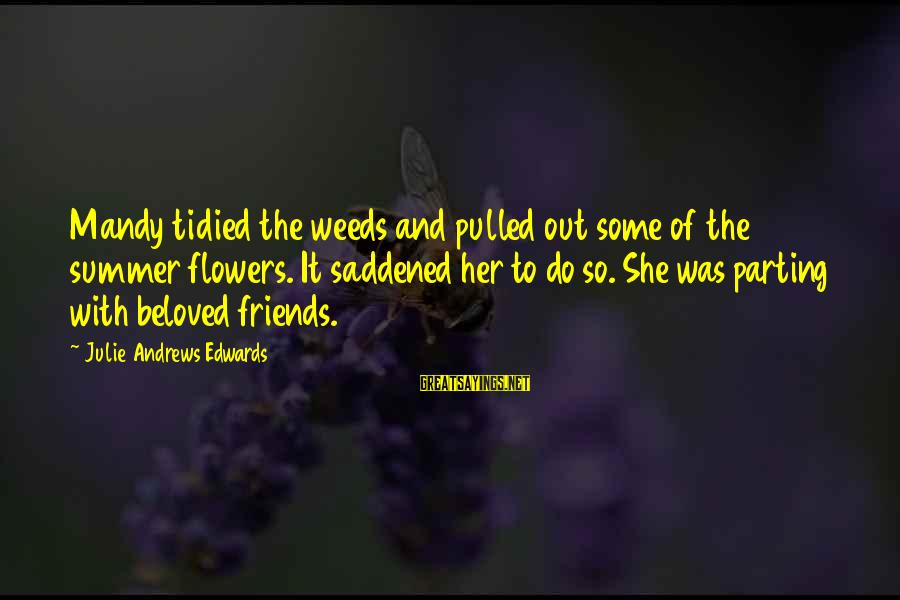 Beloved Friends Sayings By Julie Andrews Edwards: Mandy tidied the weeds and pulled out some of the summer flowers. It saddened her