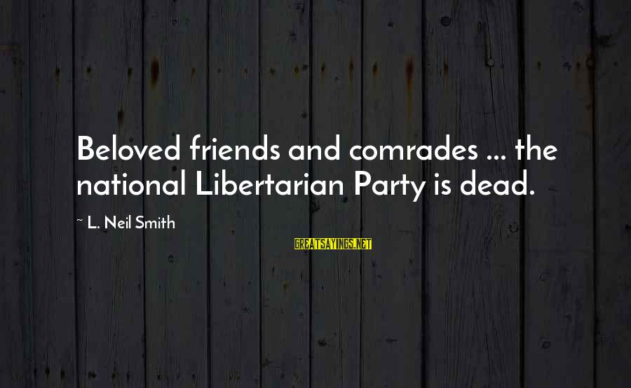 Beloved Friends Sayings By L. Neil Smith: Beloved friends and comrades ... the national Libertarian Party is dead.