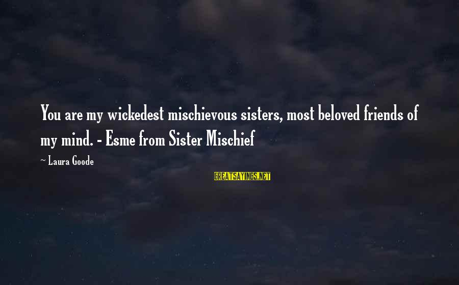 Beloved Friends Sayings By Laura Goode: You are my wickedest mischievous sisters, most beloved friends of my mind. - Esme from