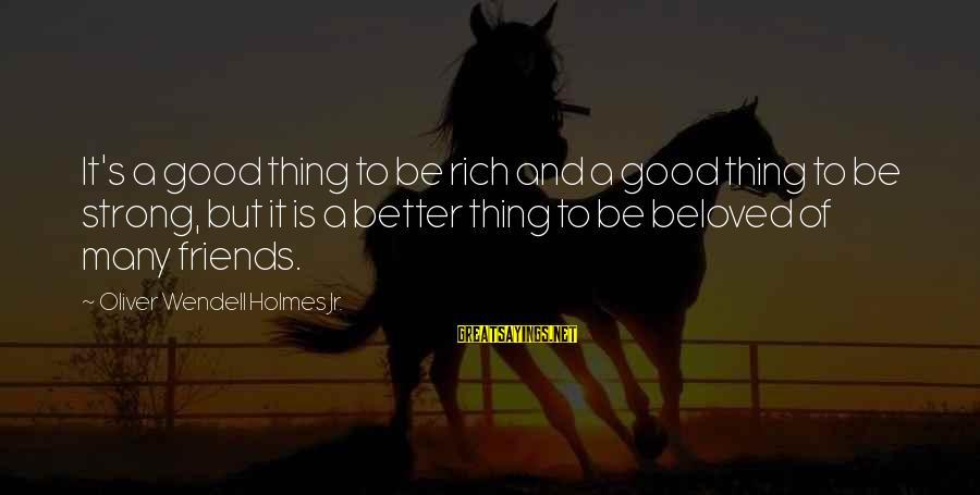 Beloved Friends Sayings By Oliver Wendell Holmes Jr.: It's a good thing to be rich and a good thing to be strong, but