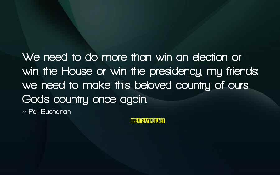 Beloved Friends Sayings By Pat Buchanan: We need to do more than win an election or win the House or win