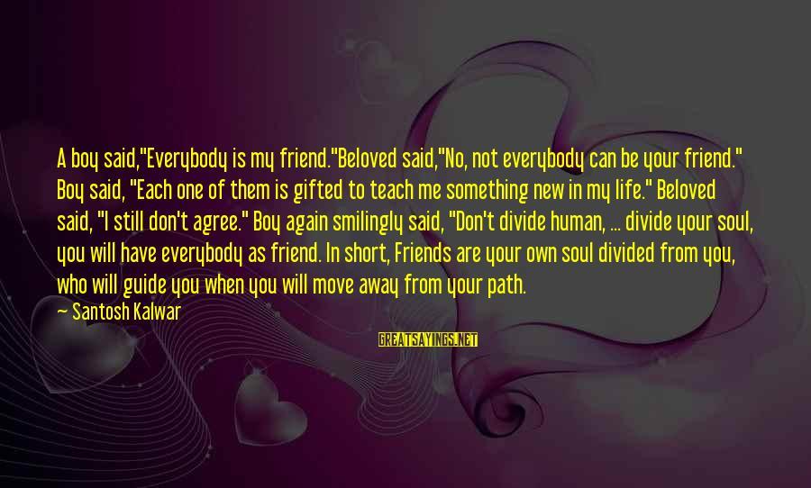 "Beloved Friends Sayings By Santosh Kalwar: A boy said,""Everybody is my friend.""Beloved said,""No, not everybody can be your friend."" Boy said,"